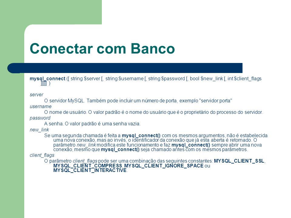Conectar com Banco mysql_connect ([ string $server [, string $username [, string $password [, bool $new_link [, int $client_flags ]]]]] )